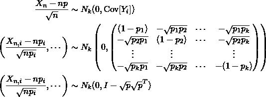 \begin{align*} \frac{X_n - np}{\sqrt{n}} &\sim N_k(0, \text{Cov}[Y_i])\\ \left(\frac{X_{n,i} - np_i}{\sqrt{np_i}},\cdots\right) &\sim N_k\left(0,\begin{pmatrix} (1-p_1) & -\sqrt{p_1p_2} & \cdots & -\sqrt{p_1p_k}\\ -\sqrt{p_2p_1} & (1-p_2) & \cdots & -\sqrt{p_2p_k}\\ \vdots& \vdots &  & \vdots\\ -\sqrt{p_kp_1} & -\sqrt{p_kp_2} & \cdots & -(1-p_k) \end{pmatrix}\right)\\ \left(\frac{X_{n,i} - np_i}{\sqrt{np_i}},\cdots\right) &\sim N_k(0,I-\sqrt{p}\sqrt{p}^T) \end{align*}